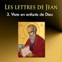 Les lettres de Jean - 3. Vivre en enfants de Dieu [1 Jn 2,28-4,6]