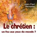 Jean-Paul BERNADAT - Le chrétien, un fou aux yeux du monde ?