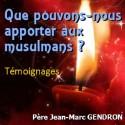 Jean-Marc GENDRON - Que pouvons-nous apporter aux musulmans ?